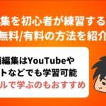 動画編集を初心者が練習するための 無料/有料の方法を紹介
